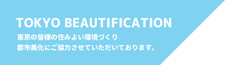 TOKYO BRAUTIFICATION  東京の皆様の住みよい環境づくり、都市美化にご協力させていただいております。